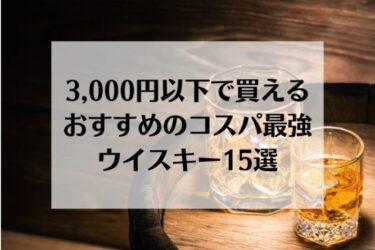 バーテンダー厳選!おすすめのコスパ最強ウイスキー15選【3,000円以内】